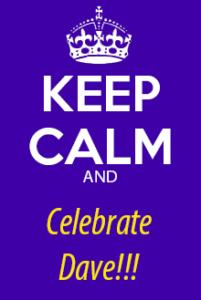 """keep calm and celebrate dave!"""