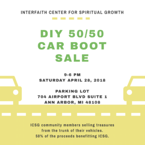 50/50 ICSG DIY CAR BOOT SALE - Saturday April 28, 2018 9AM-6PM - Parking Lot of 704 Airport Blvd Suite 1 Ann Arbor, MI 48108. ICSG Community members will be selling treasures from the trunks of their cars donating 50% of the proceeds to the Interfaith Center for Spiritual Growth. One of our best fundraisers!